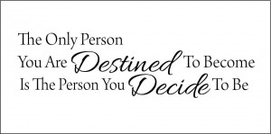 the_only_person_you_are_destined_to_become_is_the_person_you_decide_to_be